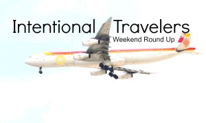 Weekend Roundup | Intentional Travelers